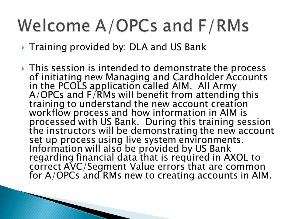 Training provided by: DLA and US Bank This session is intended to demonstrate the process of initiating new Managing and Cardholder Accounts in the PC