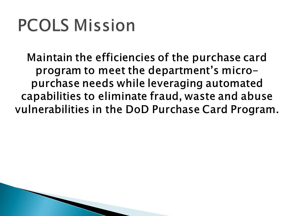 Maintain the efficiencies of the purchase card program to meet the departments micro- purchase needs while leveraging automated capabilities to elimin