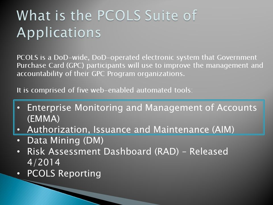 PCOLS is a DoD-wide, DoD-operated electronic system that Government Purchase Card (GPC) participants will use to improve the management and accountabi