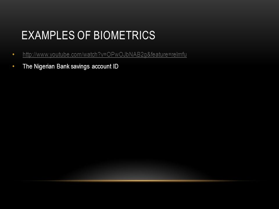 EXAMPLES OF BIOMETRICS http://www.youtube.com/watch?v=OPwOJbNAB2g&feature=relmfu The Nigerian Bank savings account ID