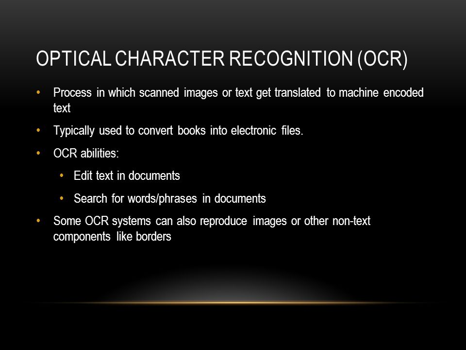 OPTICAL CHARACTER RECOGNITION (OCR) Process in which scanned images or text get translated to machine encoded text Typically used to convert books int