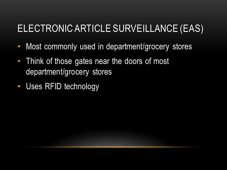 ELECTRONIC ARTICLE SURVEILLANCE (EAS) Most commonly used in department/grocery stores Think of those gates near the doors of most department/grocery s