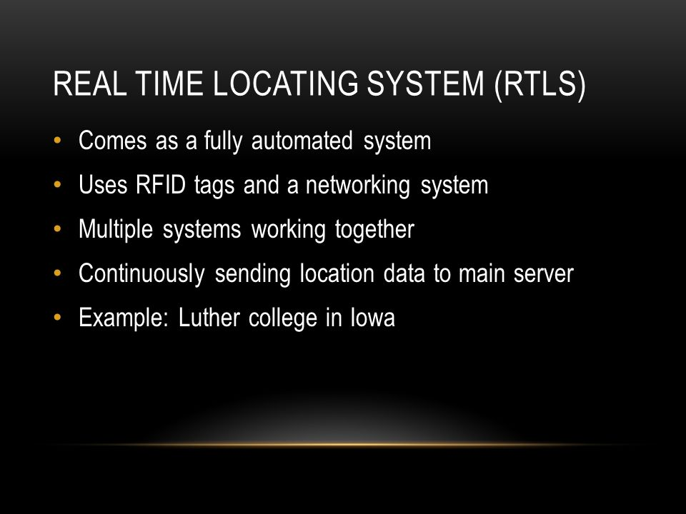REAL TIME LOCATING SYSTEM (RTLS) Comes as a fully automated system Uses RFID tags and a networking system Multiple systems working together Continuous