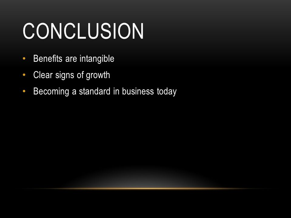 CONCLUSION Benefits are intangible Clear signs of growth Becoming a standard in business today