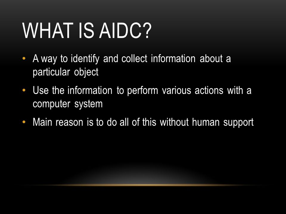WHAT IS AIDC? A way to identify and collect information about a particular object Use the information to perform various actions with a computer syste