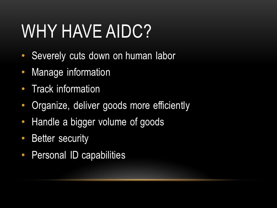WHY HAVE AIDC? Severely cuts down on human labor Manage information Track information Organize, deliver goods more efficiently Handle a bigger volume