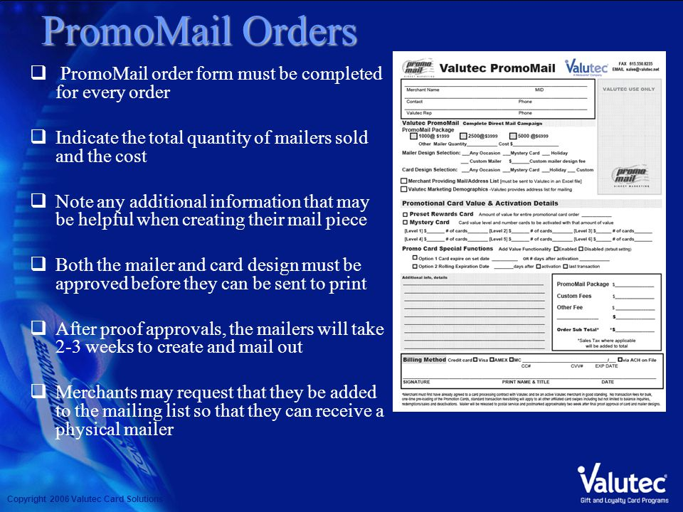 Copyright 2006 Valutec Card Solutions PromoMail Orders PromoMail order form must be completed for every order Indicate the total quantity of mailers sold and the cost Note any additional information that may be helpful when creating their mail piece Both the mailer and card design must be approved before they can be sent to print After proof approvals, the mailers will take 2-3 weeks to create and mail out Merchants may request that they be added to the mailing list so that they can receive a physical mailer