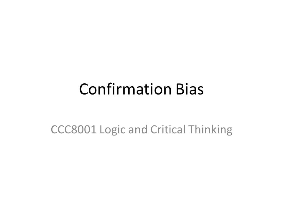 Confirmation Bias CCC8001 Logic and Critical Thinking