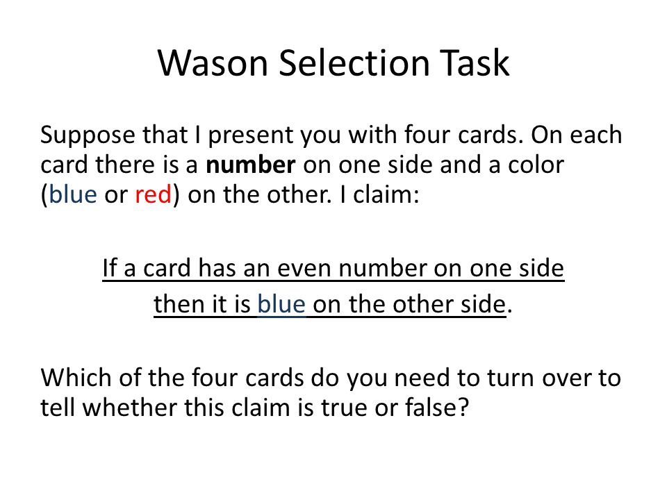Wason Selection Task Suppose that I present you with four cards. On each card there is a number on one side and a color (blue or red) on the other. I