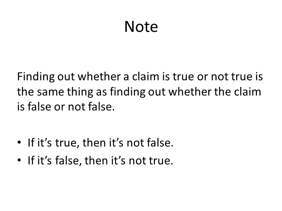 Note Finding out whether a claim is true or not true is the same thing as finding out whether the claim is false or not false. If its true, then its n