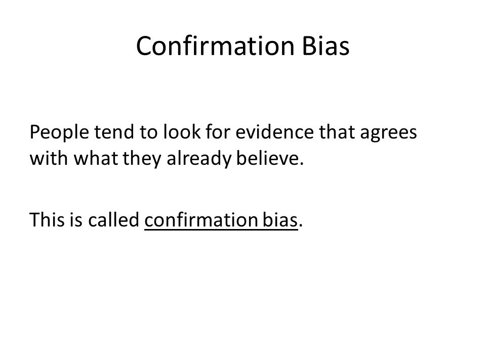Confirmation Bias People tend to look for evidence that agrees with what they already believe. This is called confirmation bias.