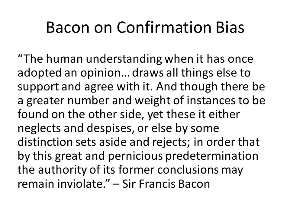 Bacon on Confirmation Bias The human understanding when it has once adopted an opinion… draws all things else to support and agree with it. And though