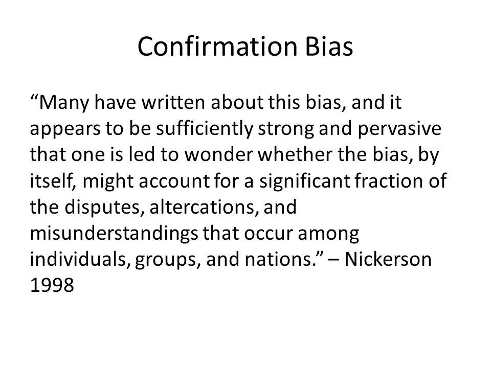 Confirmation Bias Many have written about this bias, and it appears to be sufficiently strong and pervasive that one is led to wonder whether the bias