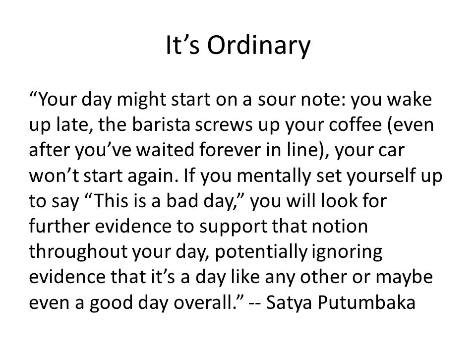 Its Ordinary Your day might start on a sour note: you wake up late, the barista screws up your coffee (even after youve waited forever in line), your