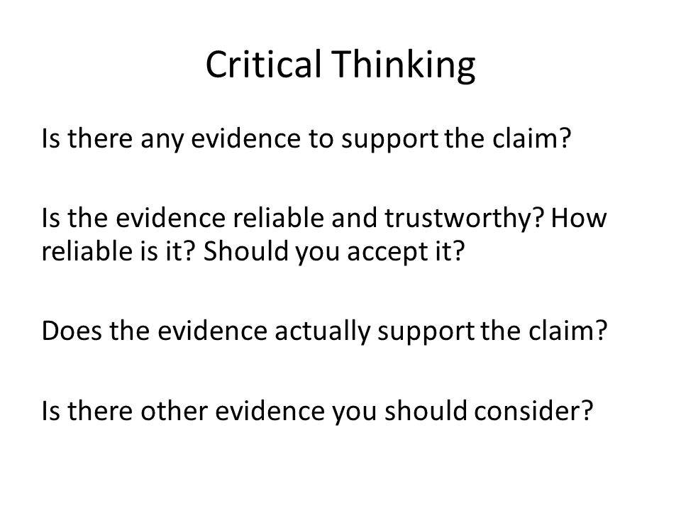 Critical Thinking Is there any evidence to support the claim? Is the evidence reliable and trustworthy? How reliable is it? Should you accept it? Does