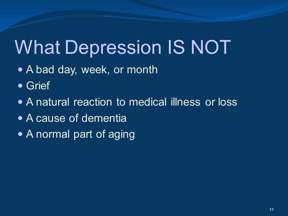 What Depression IS NOT A bad day, week, or month Grief A natural reaction to medical illness or loss A cause of dementia A normal part of aging 11