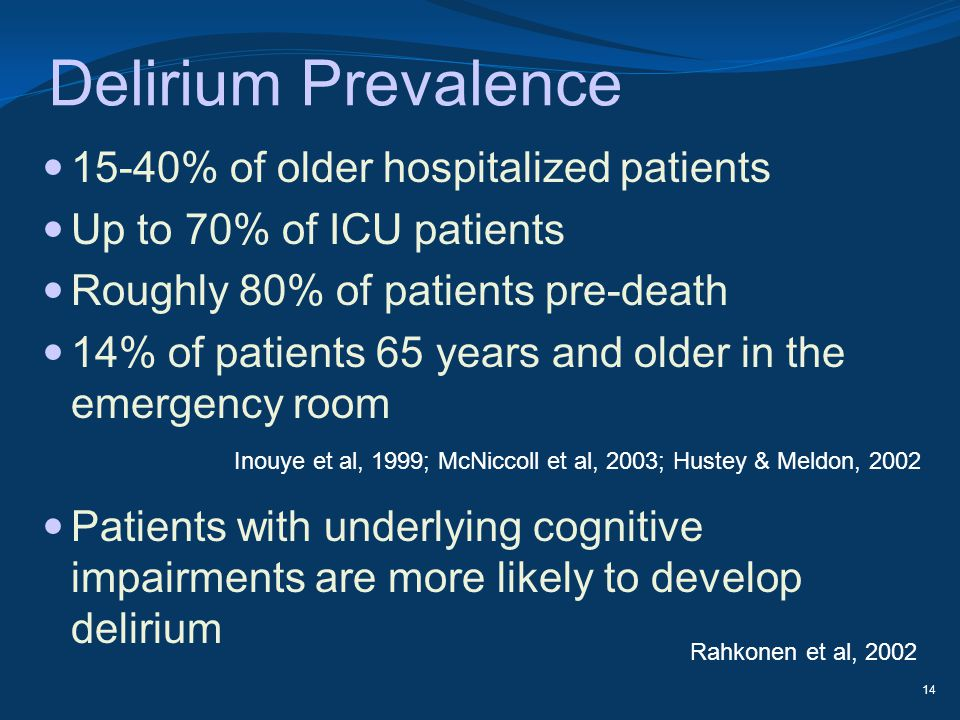 Delirium Prevalence 15-40% of older hospitalized patients Up to 70% of ICU patients Roughly 80% of patients pre-death 14% of patients 65 years and old