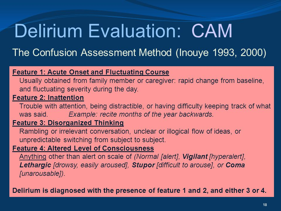 Delirium Evaluation: CAM The Confusion Assessment Method (Inouye 1993, 2000) 18 Feature 1: Acute Onset and Fluctuating Course Usually obtained from fa