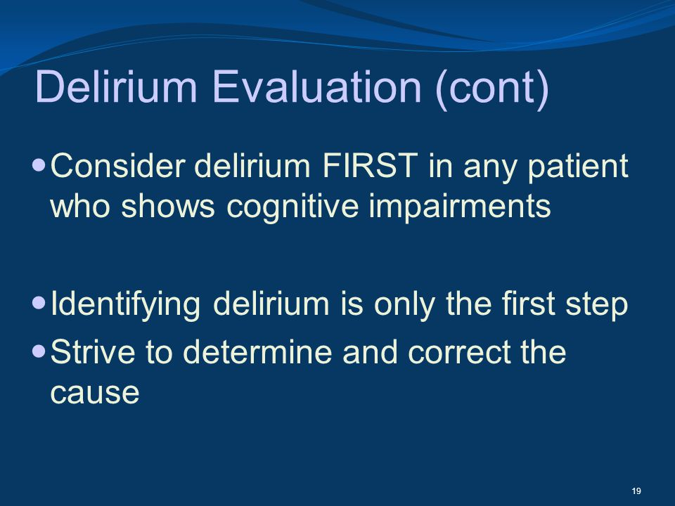 Delirium Evaluation (cont) Consider delirium FIRST in any patient who shows cognitive impairments Identifying delirium is only the first step Strive t