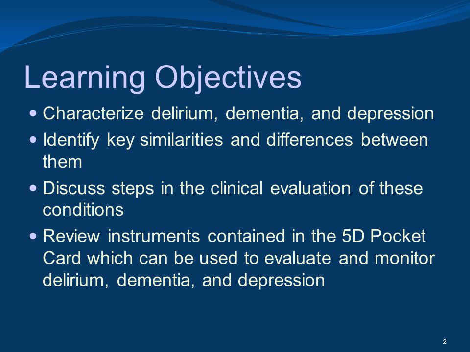 Learning Objectives Characterize delirium, dementia, and depression Identify key similarities and differences between them Discuss steps in the clinic