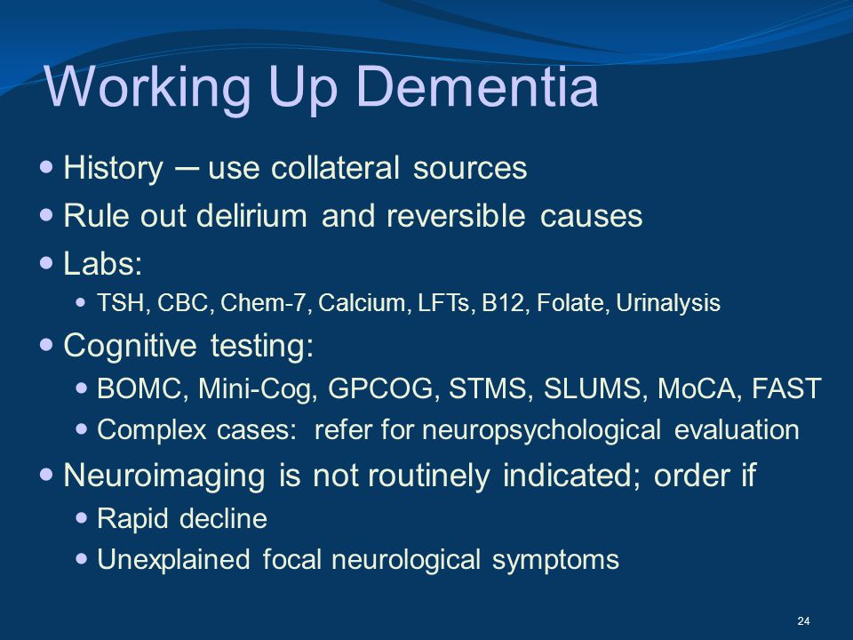 Working Up Dementia History use collateral sources Rule out delirium and reversible causes Labs: TSH, CBC, Chem-7, Calcium, LFTs, B12, Folate, Urinaly