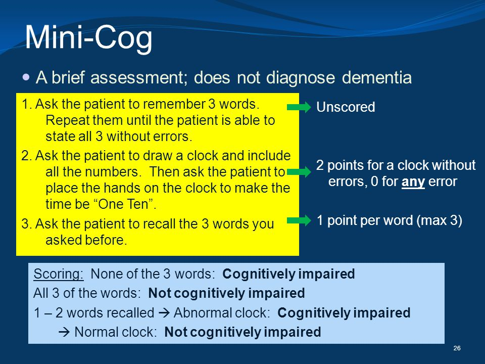Mini-Cog A brief assessment; does not diagnose dementia 26 1. Ask the patient to remember 3 words. Repeat them until the patient is able to state all