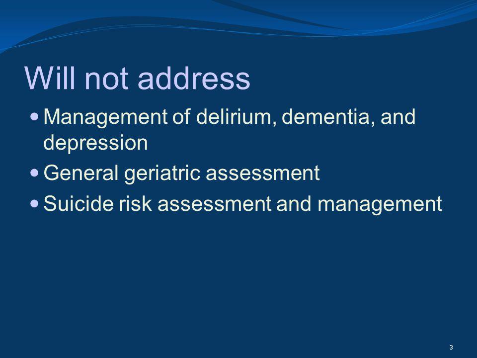 Will not address Management of delirium, dementia, and depression General geriatric assessment Suicide risk assessment and management 3