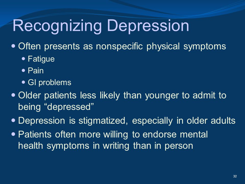Recognizing Depression Often presents as nonspecific physical symptoms Fatigue Pain GI problems Older patients less likely than younger to admit to be