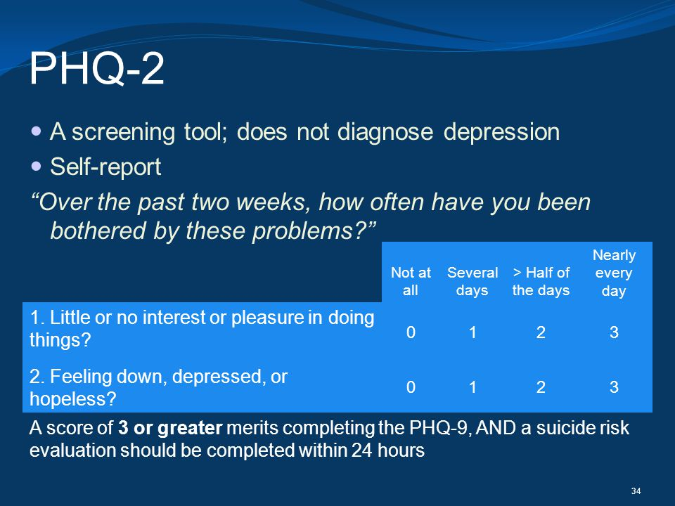 PHQ-2 A screening tool; does not diagnose depression Self-report Over the past two weeks, how often have you been bothered by these problems? 34 Not a