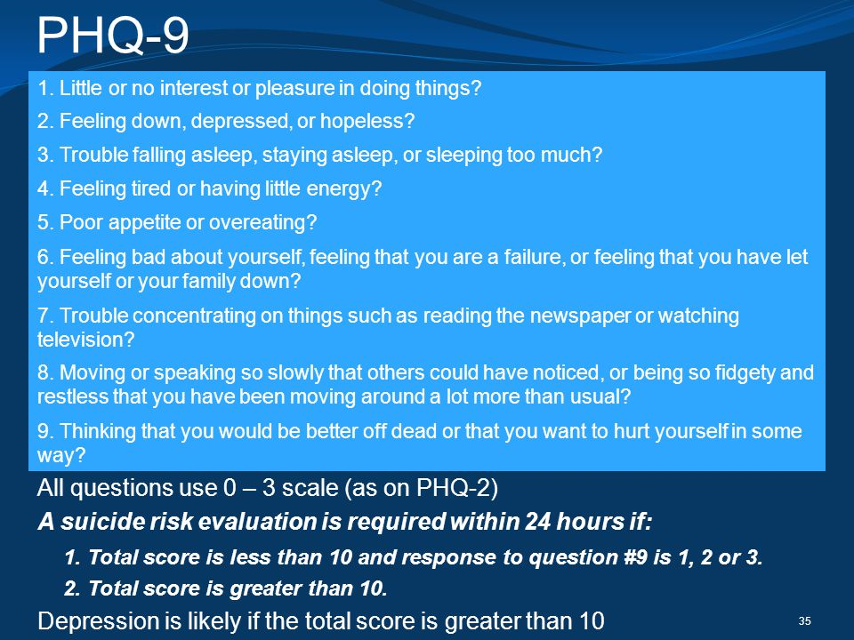 PHQ-9 35 All questions use 0 – 3 scale (as on PHQ-2) A suicide risk evaluation is required within 24 hours if: 1. Total score is less than 10 and resp