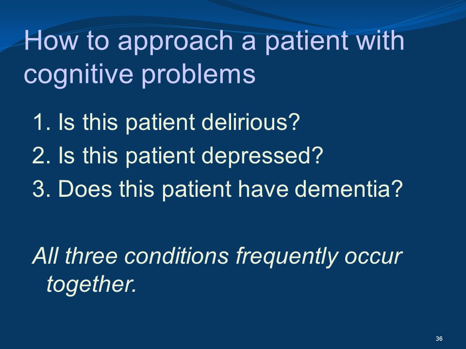 How to approach a patient with cognitive problems 1. Is this patient delirious? 2. Is this patient depressed? 3. Does this patient have dementia? All