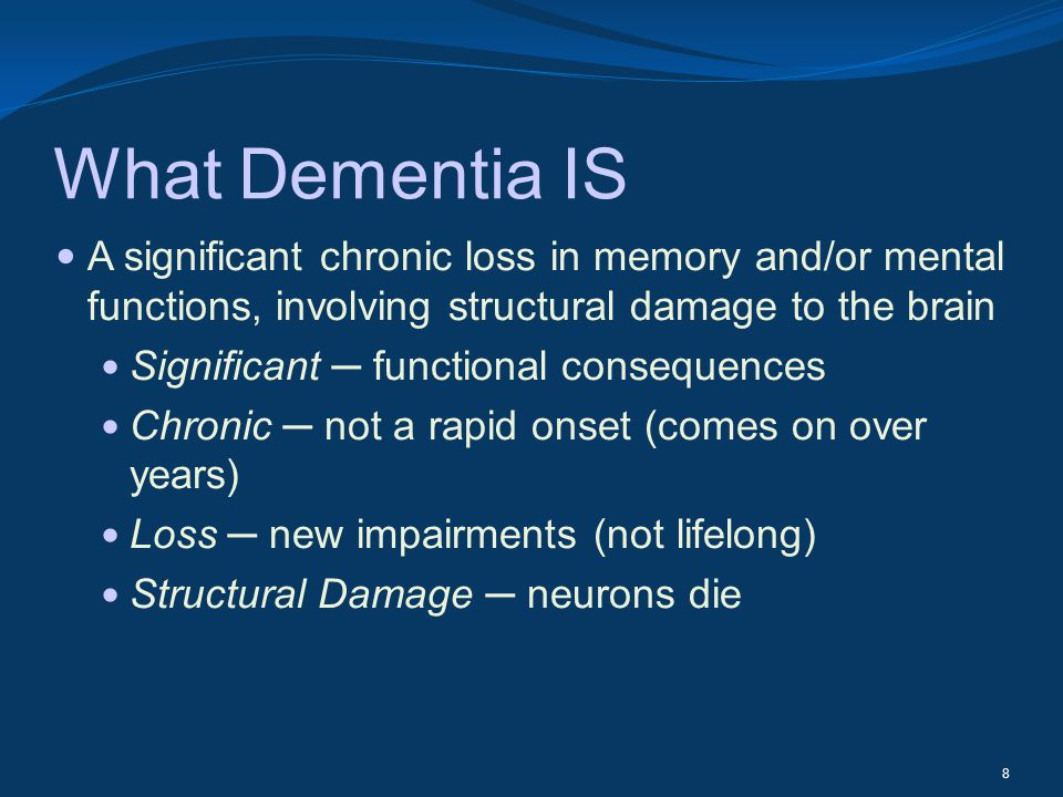 What Dementia IS A significant chronic loss in memory and/or mental functions, involving structural damage to the brain Significant functional consequ