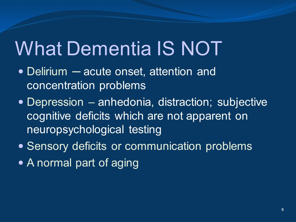 What Dementia IS NOT Delirium acute onset, attention and concentration problems Depression – anhedonia, distraction; subjective cognitive deficits whi