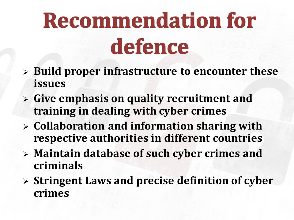 Build proper infrastructure to encounter these issues Give emphasis on quality recruitment and training in dealing with cyber crimes Collaboration and information sharing with respective authorities in different countries Maintain database of such cyber crimes and criminals Stringent Laws and precise definition of cyber crimes