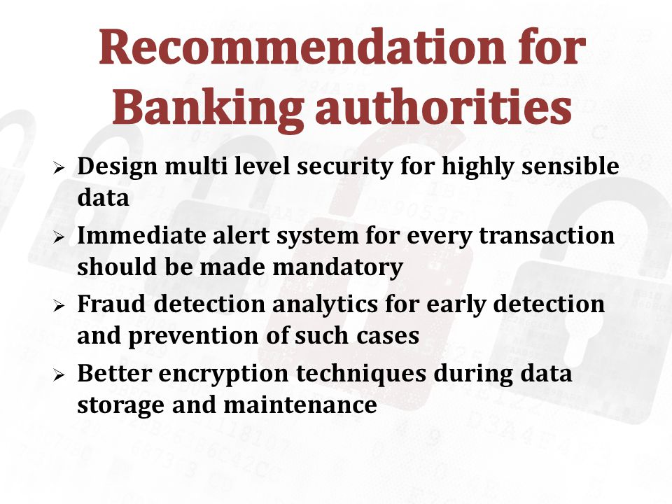 Design multi level security for highly sensible data Immediate alert system for every transaction should be made mandatory Fraud detection analytics for early detection and prevention of such cases Better encryption techniques during data storage and maintenance