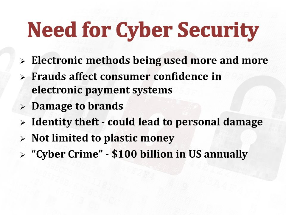 Electronic methods being used more and more Frauds affect consumer confidence in electronic payment systems Damage to brands Identity theft - could lead to personal damage Not limited to plastic money Cyber Crime - $100 billion in US annually