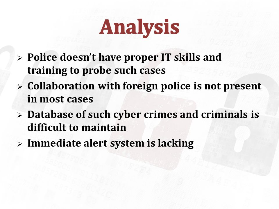 Police doesnt have proper IT skills and training to probe such cases Collaboration with foreign police is not present in most cases Database of such cyber crimes and criminals is difficult to maintain Immediate alert system is lacking