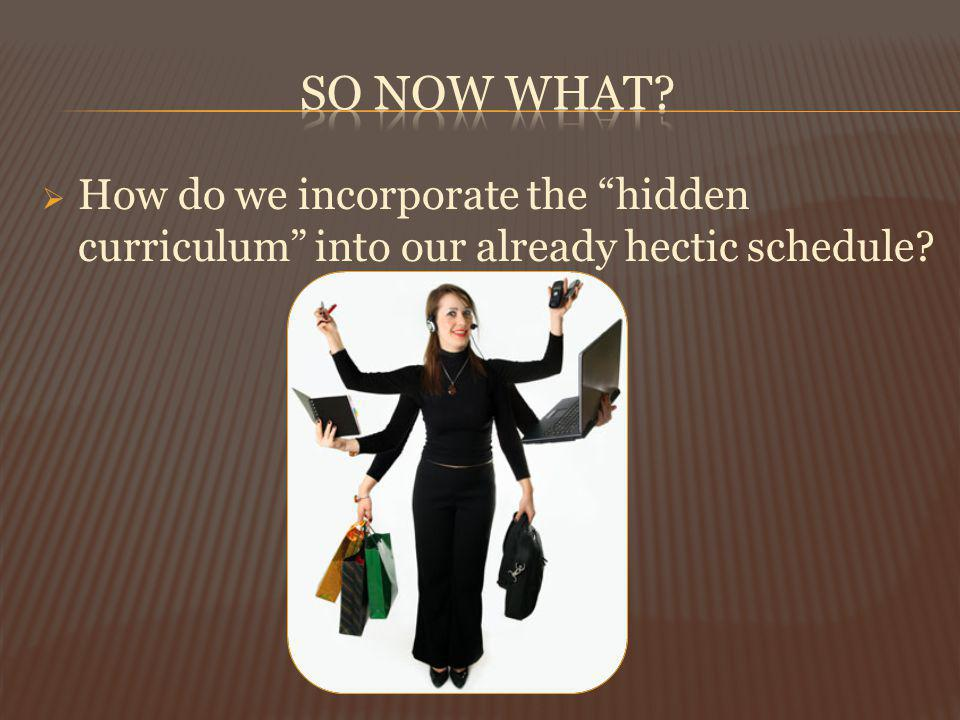 How do we incorporate the hidden curriculum into our already hectic schedule?