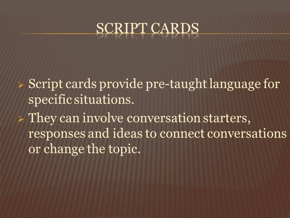 Script cards provide pre-taught language for specific situations. They can involve conversation starters, responses and ideas to connect conversations