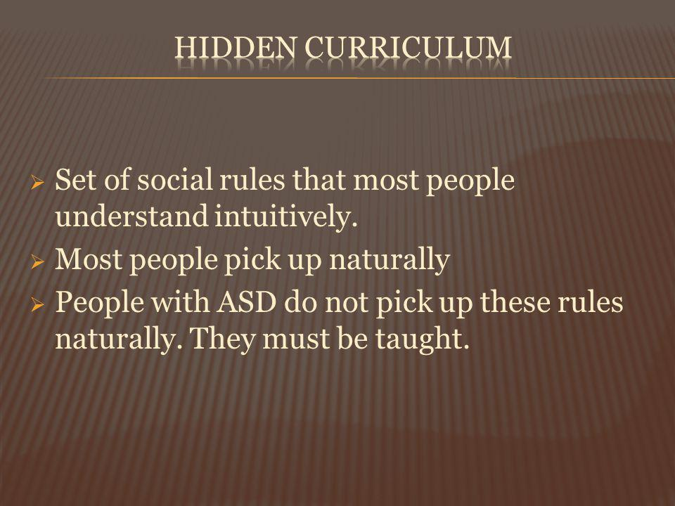 Set of social rules that most people understand intuitively. Most people pick up naturally People with ASD do not pick up these rules naturally. They