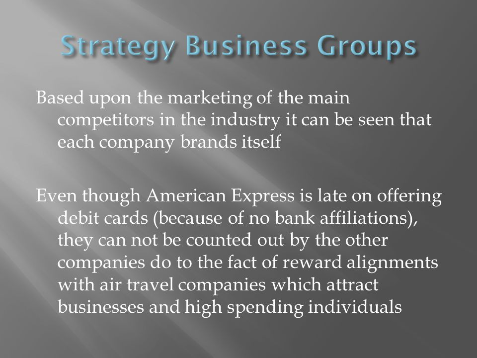 Based upon the marketing of the main competitors in the industry it can be seen that each company brands itself Even though American Express is late on offering debit cards (because of no bank affiliations), they can not be counted out by the other companies do to the fact of reward alignments with air travel companies which attract businesses and high spending individuals