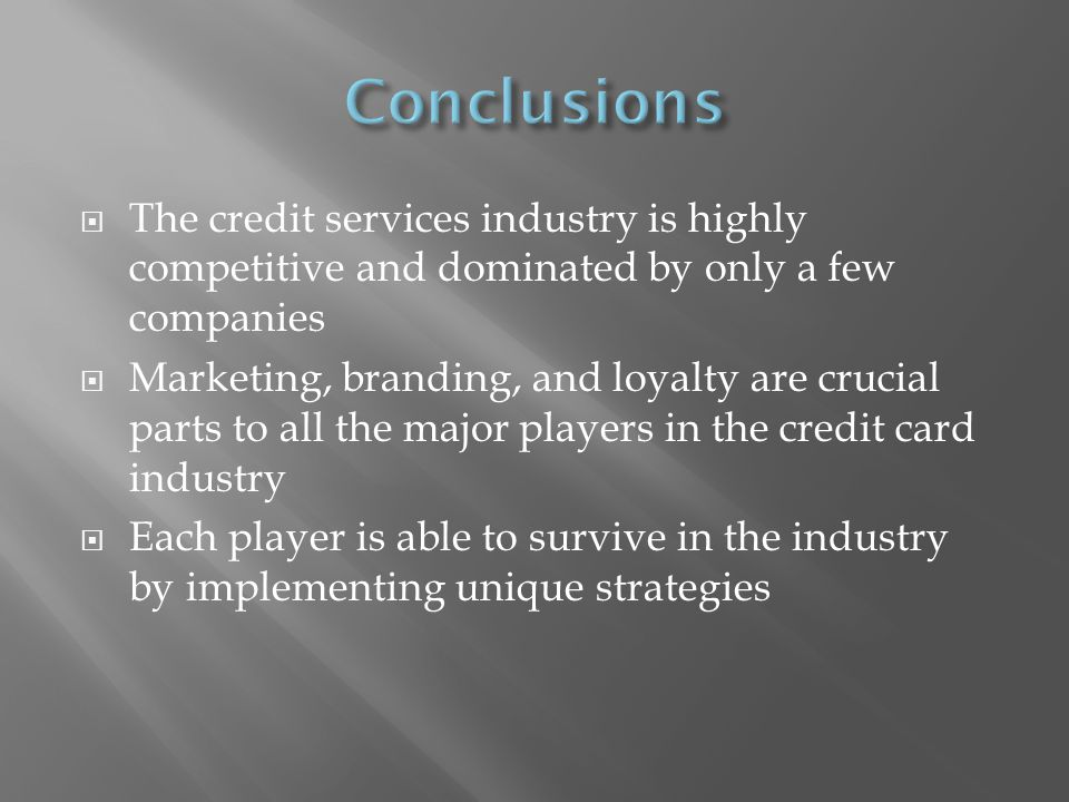 The credit services industry is highly competitive and dominated by only a few companies Marketing, branding, and loyalty are crucial parts to all the major players in the credit card industry Each player is able to survive in the industry by implementing unique strategies