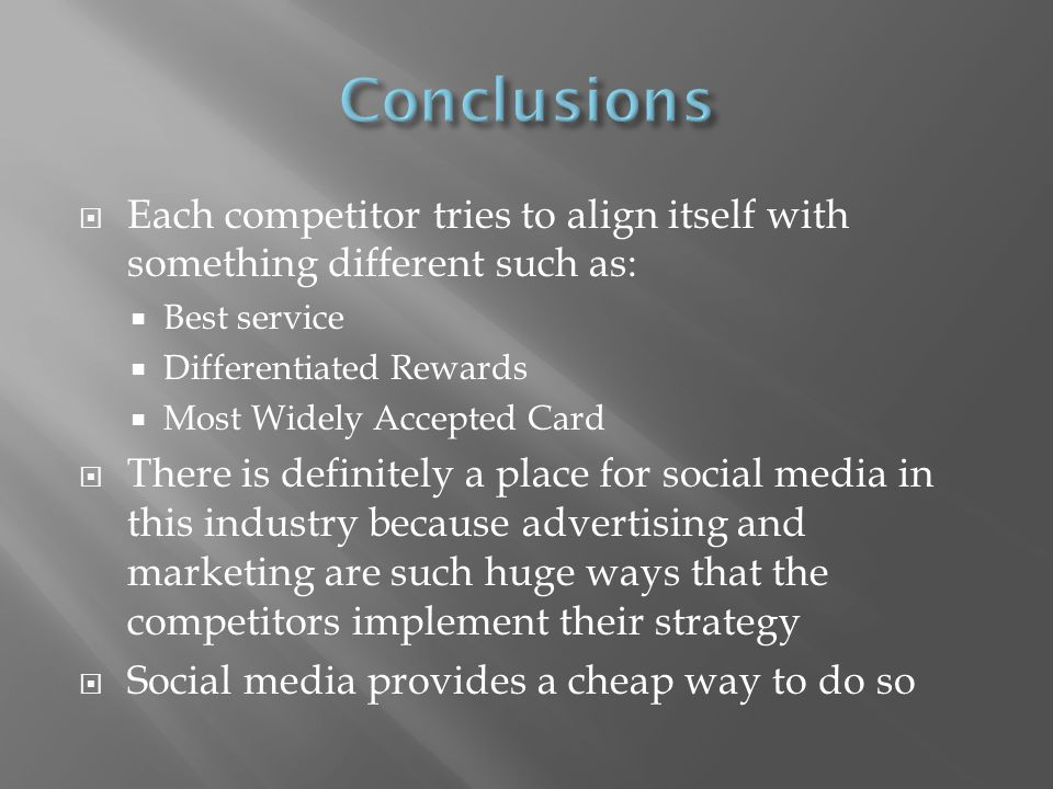 Each competitor tries to align itself with something different such as: Best service Differentiated Rewards Most Widely Accepted Card There is definitely a place for social media in this industry because advertising and marketing are such huge ways that the competitors implement their strategy Social media provides a cheap way to do so