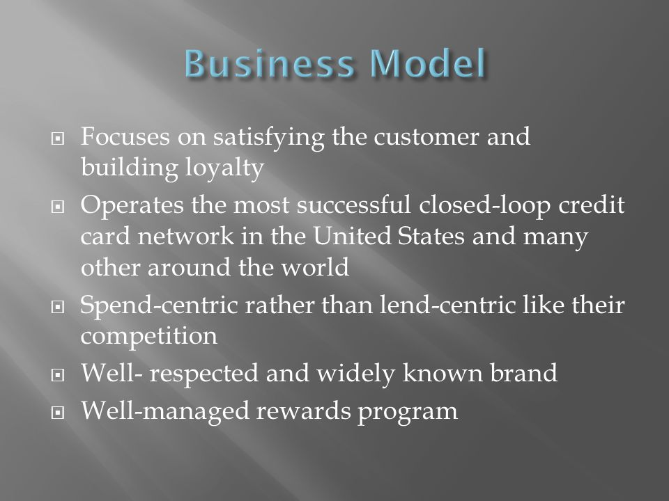 Focuses on satisfying the customer and building loyalty Operates the most successful closed-loop credit card network in the United States and many other around the world Spend-centric rather than lend-centric like their competition Well- respected and widely known brand Well-managed rewards program