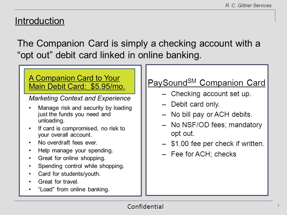 Confidential R. C. Giltner Services The Companion Card is simply a checking account with a opt out debit card linked in online banking. 4 PaySound SM