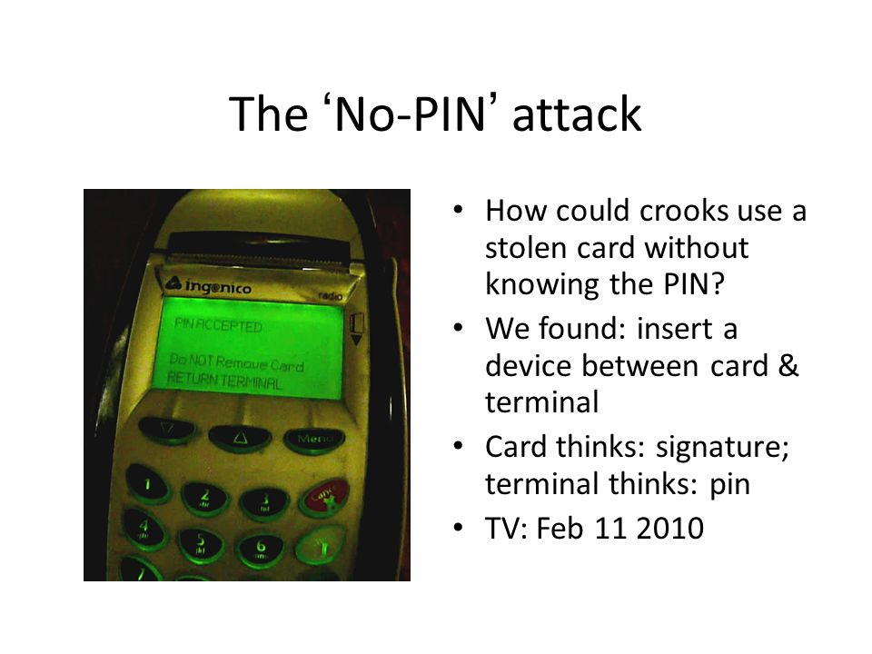 The No-PIN attack How could crooks use a stolen card without knowing the PIN? We found: insert a device between card & terminal Card thinks: signature