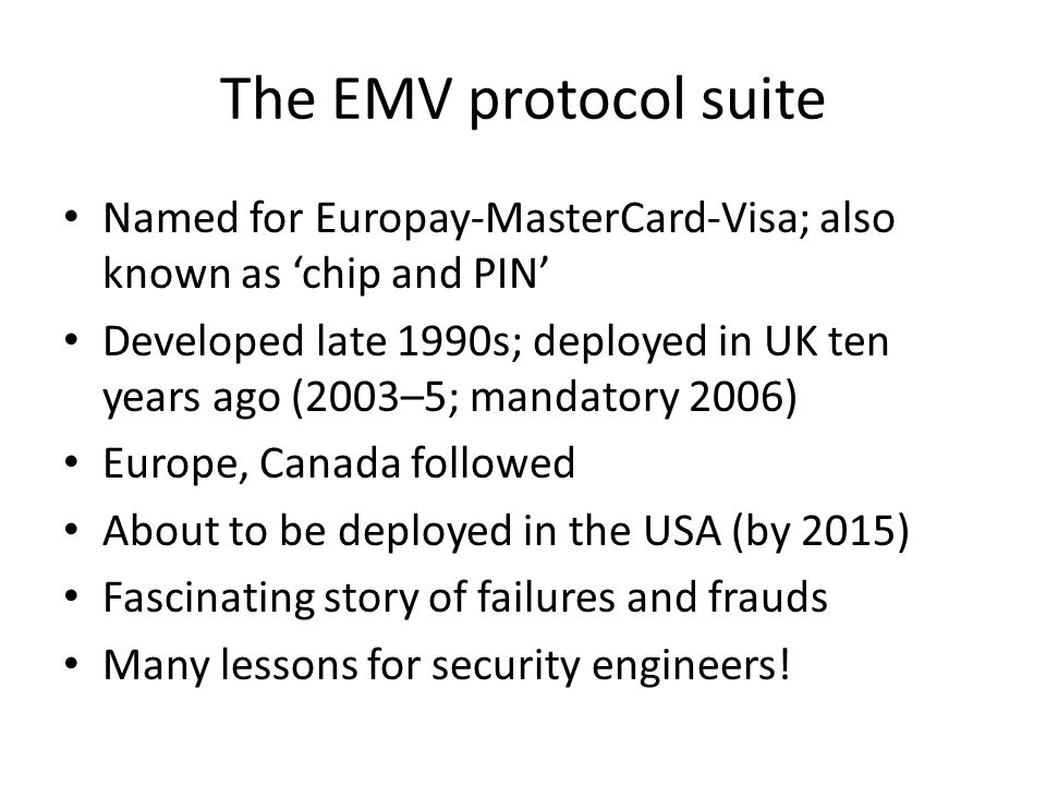 The EMV protocol suite Named for Europay-MasterCard-Visa; also known as chip and PIN Developed late 1990s; deployed in UK ten years ago (2003–5; manda