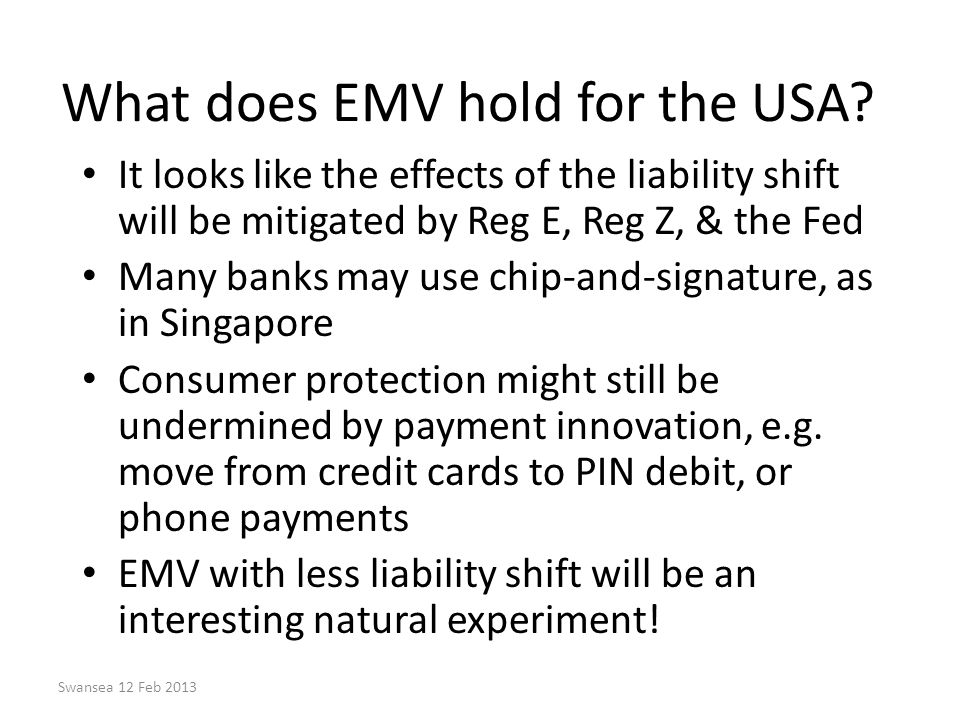 Swansea 12 Feb 2013 What does EMV hold for the USA? It looks like the effects of the liability shift will be mitigated by Reg E, Reg Z, & the Fed Many