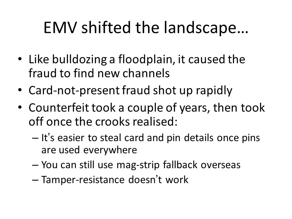 EMV shifted the landscape… Like bulldozing a floodplain, it caused the fraud to find new channels Card-not-present fraud shot up rapidly Counterfeit t