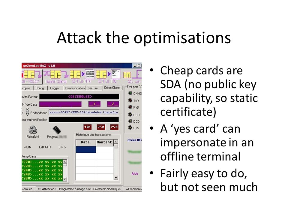 Attack the optimisations Cheap cards are SDA (no public key capability, so static certificate) A yes card can impersonate in an offline terminal Fairl